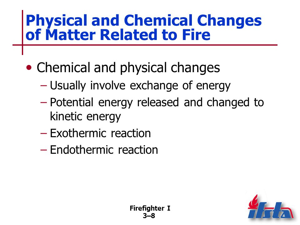 Firefighter I 3–83–8 Physical and Chemical Changes of Matter Related to Fire Chemical and physical changes –Usually involve exchange of energy –Potential energy released and changed to kinetic energy –Exothermic reaction –Endothermic reaction