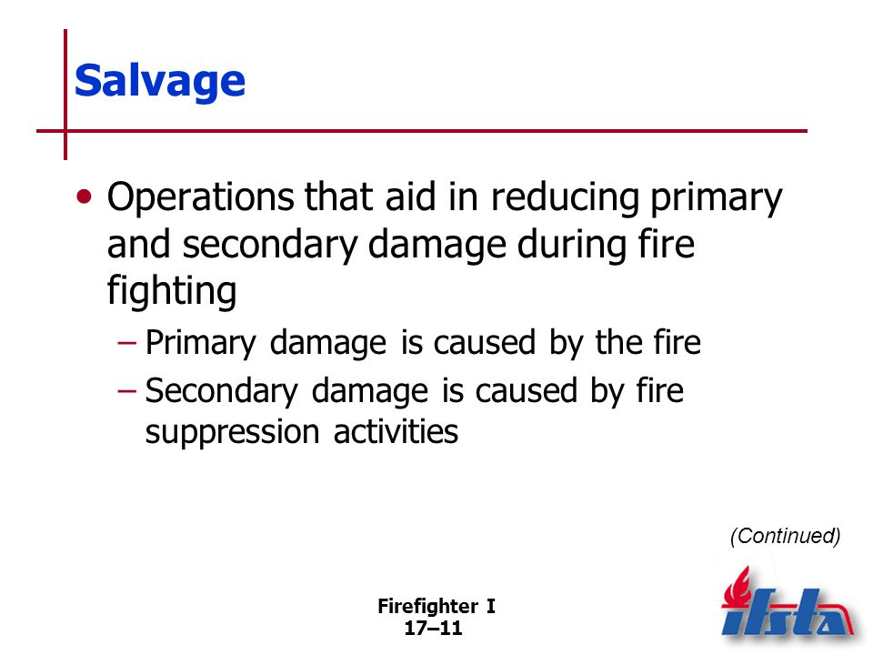 Firefighter I 17–12 Salvage Both primary and secondary damage can be minimized through salvage Some damages cannot be avoided Starts as soon as adequate personnel are available May be done simultaneously with fire attack