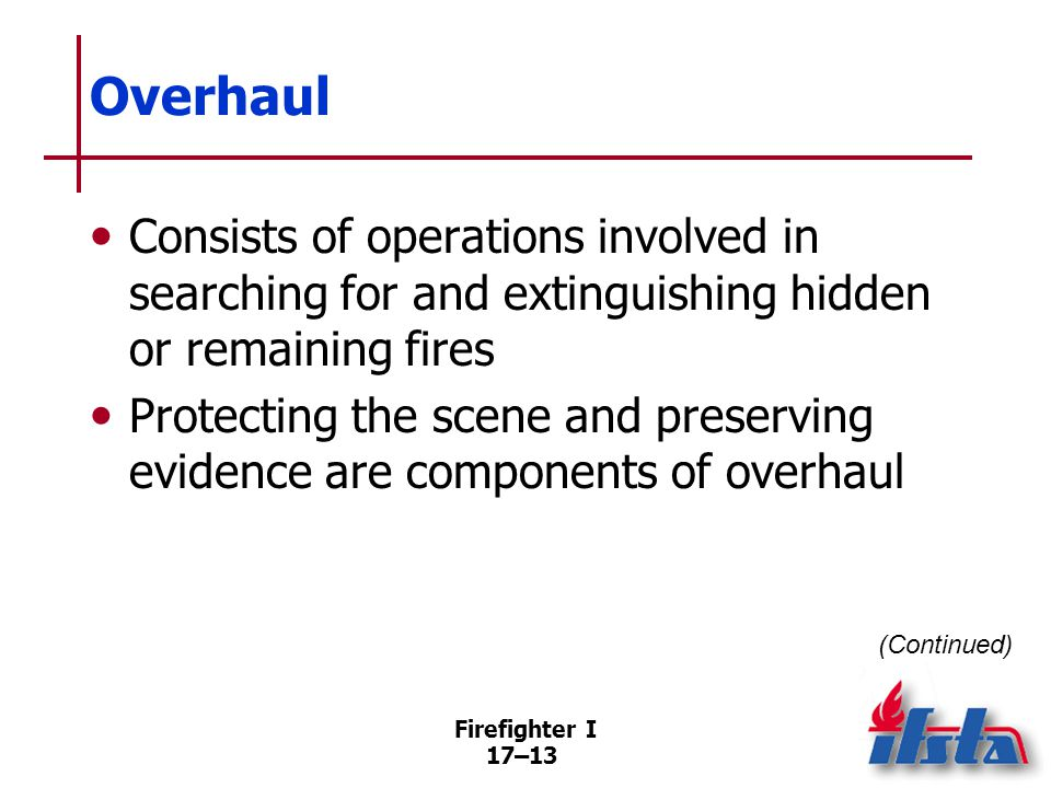 Firefighter I 17–14 Overhaul If possible, do not start overhaul operations until –Fire is under control –Fire cause has been determined –Evidence has been identified and protected