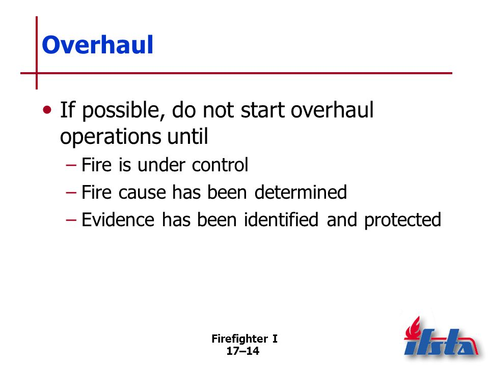 Firefighter I 17–15 Salvage Methods and operating procedures by which firefighters attempt to save property and reduce further damage –Removing property –Covering property –Other means (Continued)