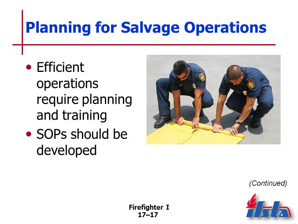 Firefighter I 17–18 Planning for Salvage Operations Preincident plans –High-value contents –Residential occupancies –Commercial occupancies Work with loss-control representatives