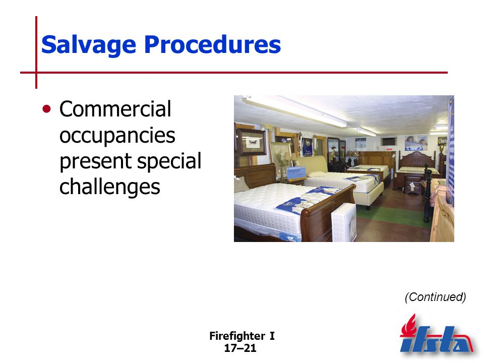 Firefighter I 17–22 Salvage Procedures Large quantities of water can be removed by a variety of methods Water may ruin finishes; wipe off surfaces