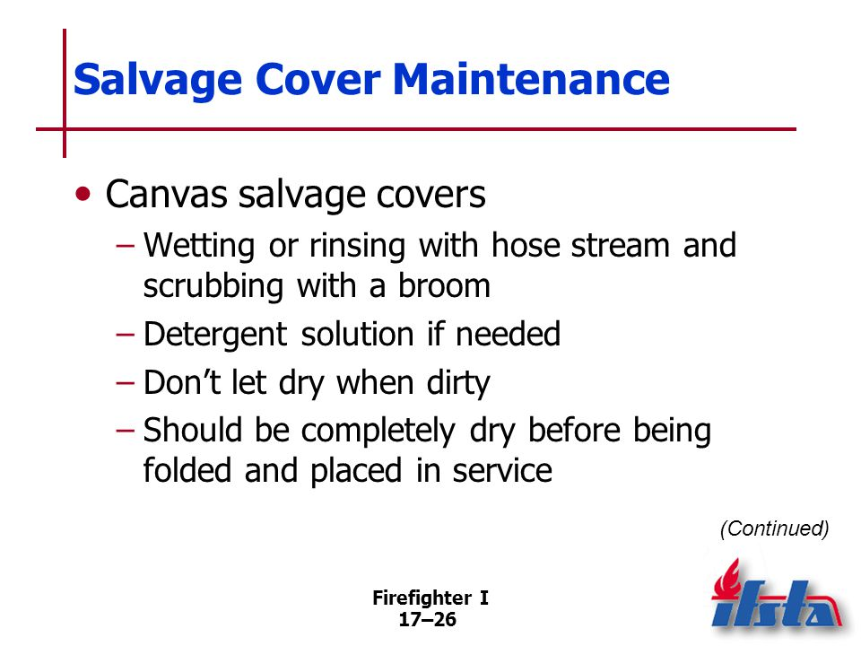 Firefighter I 17–27 Salvage Cover Maintenance Synthetic salvage covers –Do not require as much maintenance as canvas –May be folded wet –Usually better to let dry first After salvage covers are dry, examine for damage (Continued)