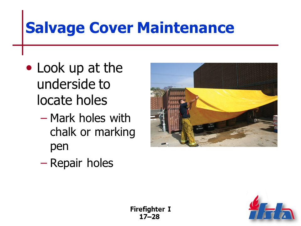 Firefighter I 17–29 Salvage Equipment Should be located in a readily accessible area on apparatus SOPs dictate where equipment is carried and who performs operations (Continued)