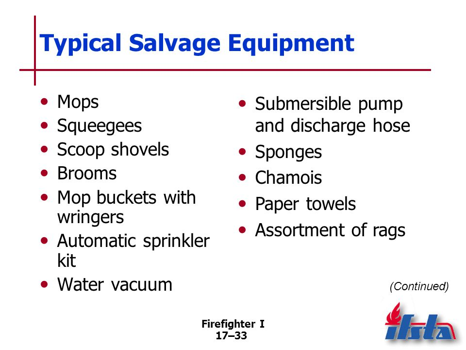 Firefighter I 17–34 Typical Salvage Equipment 100-foot (30 m) length of electrical cable Pigtail ground adapters Approved ground fault interruption device Salvage covers J-Hooks S-hooks Floor runners Duct tape Plastic bags Cardboard boxes Styrofoam™ blocks Rope Bungee cords