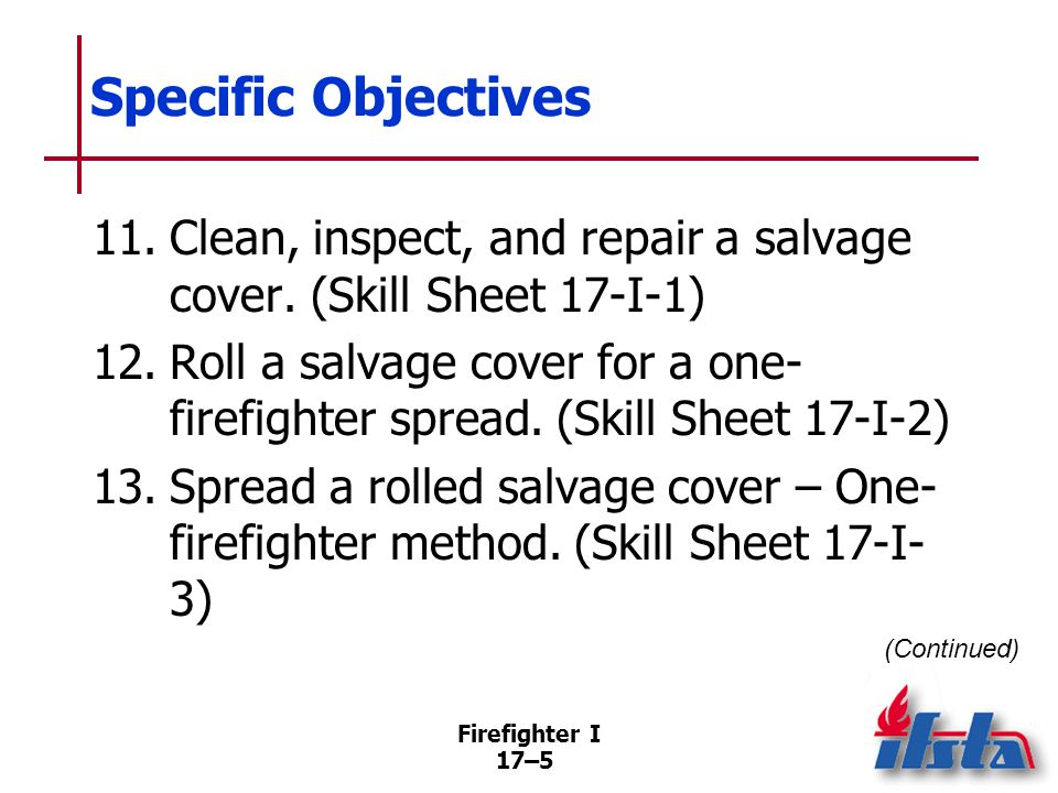 Firefighter I 17–6 Specific Objectives 14.Fold a salvage cover for a one- firefighter spread.