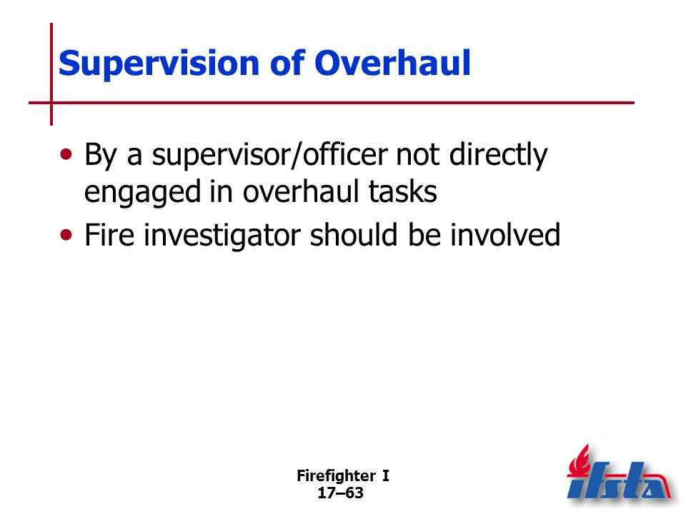 Firefighter I 17–64 Fire Safety During Overhaul Size of charged hoselines in overhaul may not be the same Disconnecting fire apparatus from hydrants Departmental SOPs may dictate one supply line left in place (Continued)