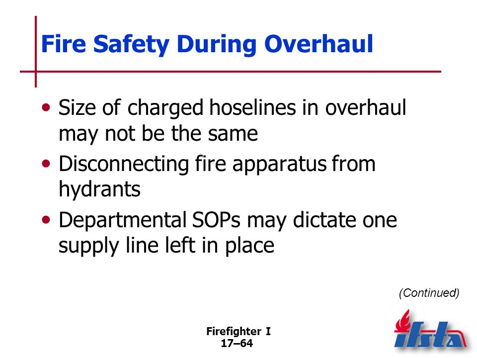 Firefighter I 17–65 Fire Safety During Overhaul Attack lines used for overhaul are typically 1½ inch (38 mm) or 1¾ inch (45 mm) Water fire extinguishers or booster hoses may be used for small fires One attack line should be available (Continued)
