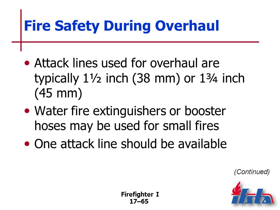 Firefighter I 17–66 Fire Safety During Overhaul Place nozzle so it will not cause additional damage Do not allow water damage from leaking hoselines Use a 100-foot (30 m) hoseline as the first section on attack lines