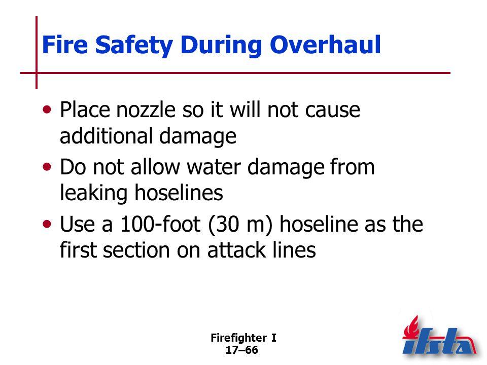 Firefighter I 17–67 Overhaul Safety Considerations Maintain situational awareness Work in teams of two or more Maintain awareness of exit routes Maintain a RIC (Continued)