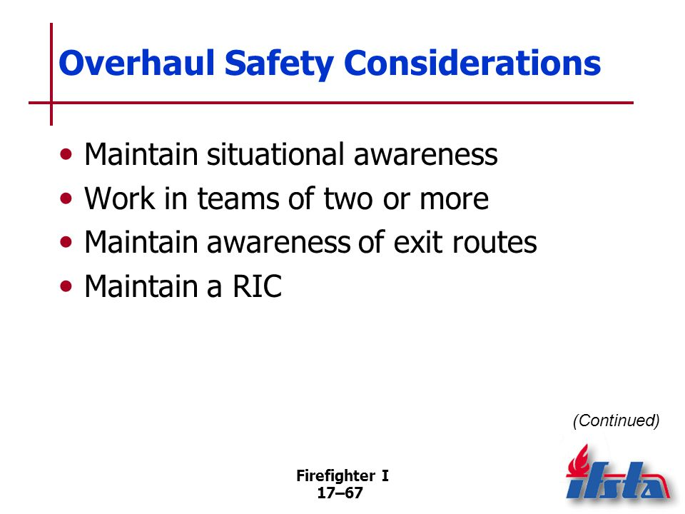 Firefighter I 17–68 Overhaul Safety Considerations Monitor personnel for rehab Beware of hidden gas or electrical utilities Continue using accountability system
