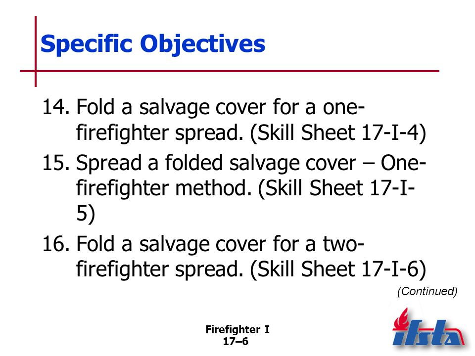 Firefighter I 17–7 Specific Objectives 17.Spread a folded salvage cover – Two- firefighter balloon throw.