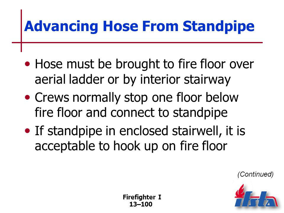Firefighter I 13–100 Advancing Hose From Standpipe Hose must be brought to fire floor over aerial ladder or by interior stairway Crews normally stop one floor below fire floor and connect to standpipe If standpipe in enclosed stairwell, it is acceptable to hook up on fire floor (Continued)