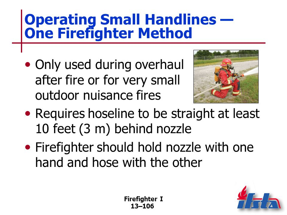 Firefighter I 13–106 Operating Small Handlines — One Firefighter Method Only used during overhaul after fire or for very small outdoor nuisance fires Requires hoseline to be straight at least 10 feet (3 m) behind nozzle Firefighter should hold nozzle with one hand and hose with the other