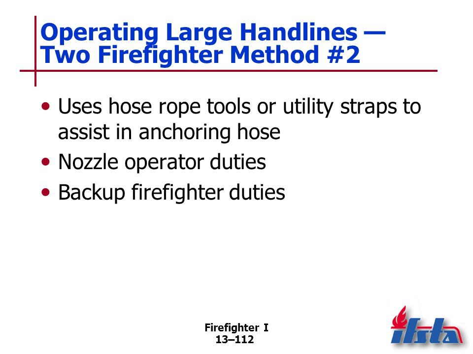 Firefighter I 13–112 Operating Large Handlines — Two Firefighter Method #2 Uses hose rope tools or utility straps to assist in anchoring hose Nozzle operator duties Backup firefighter duties
