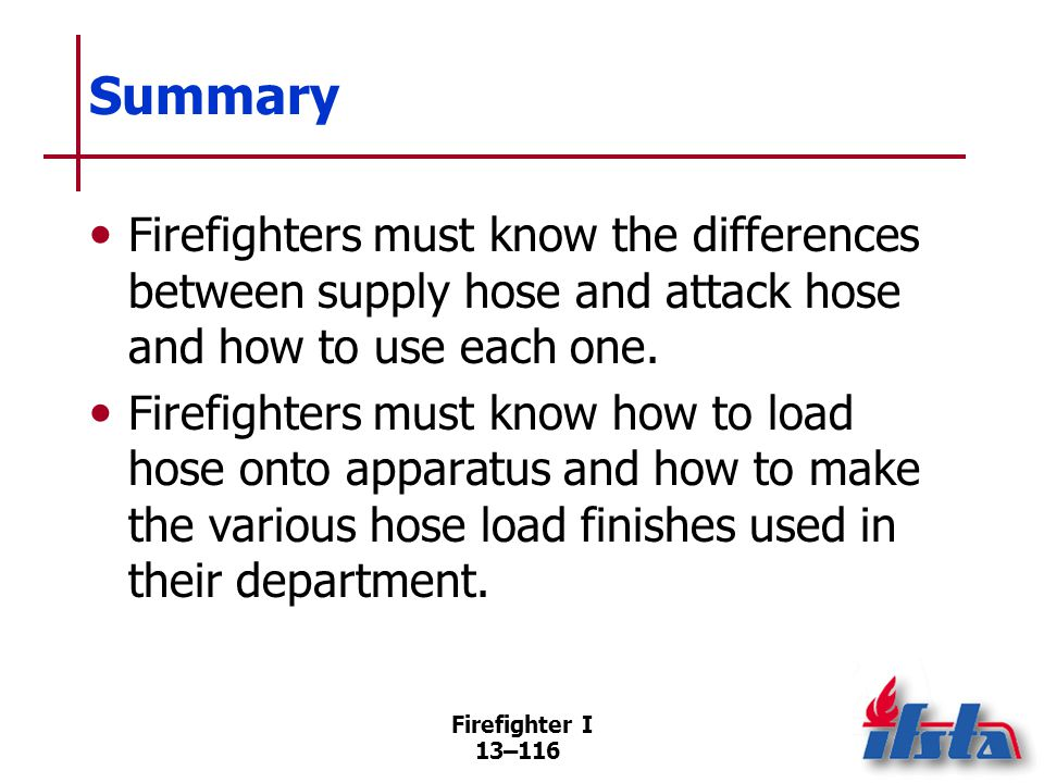 Firefighter I 13–116 Summary Firefighters must know the differences between supply hose and attack hose and how to use each one.