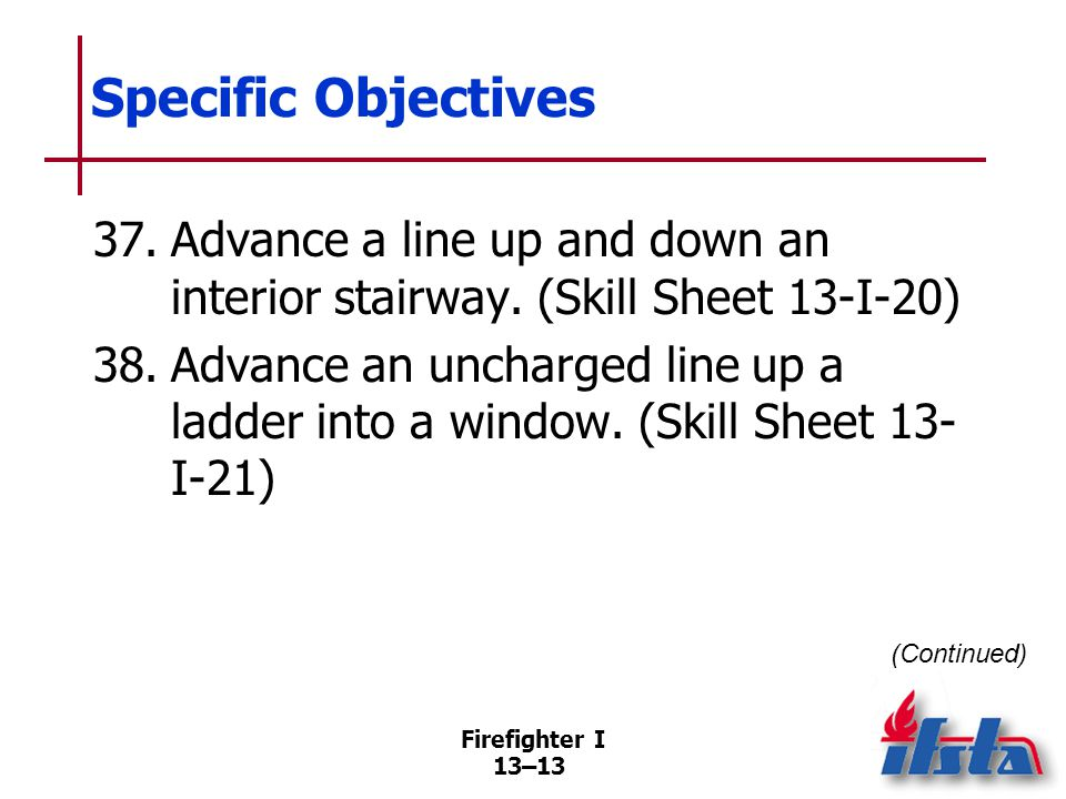 Firefighter I 13–13 Specific Objectives 37.Advance a line up and down an interior stairway.