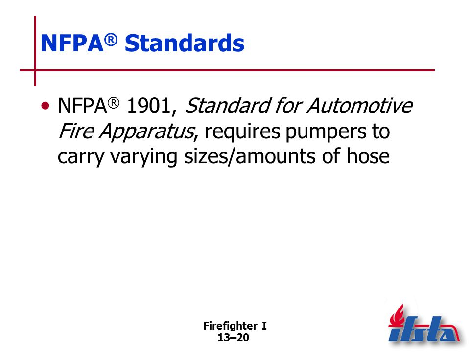 Firefighter I 13–20 NFPA ® Standards NFPA ® 1901, Standard for Automotive Fire Apparatus, requires pumpers to carry varying sizes/amounts of hose