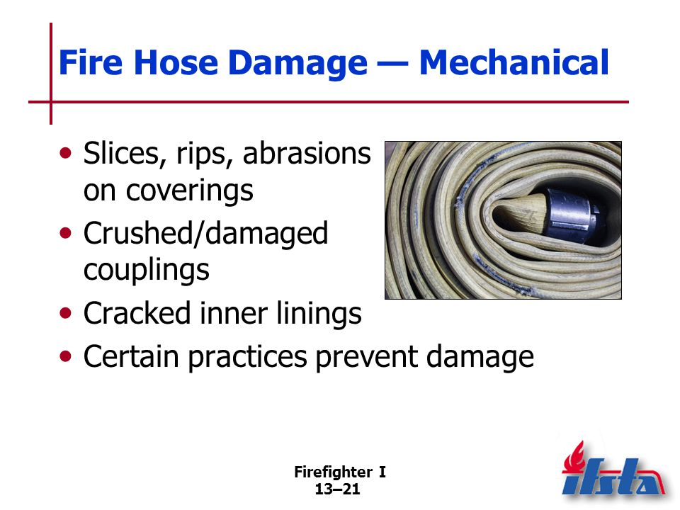 Firefighter I 13–21 Fire Hose Damage — Mechanical Slices, rips, abrasions on coverings Crushed/damaged couplings Cracked inner linings Certain practices prevent damage