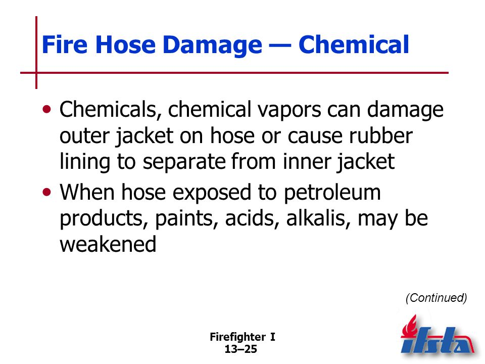 Firefighter I 13–25 Fire Hose Damage — Chemical Chemicals, chemical vapors can damage outer jacket on hose or cause rubber lining to separate from inner jacket When hose exposed to petroleum products, paints, acids, alkalis, may be weakened (Continued)