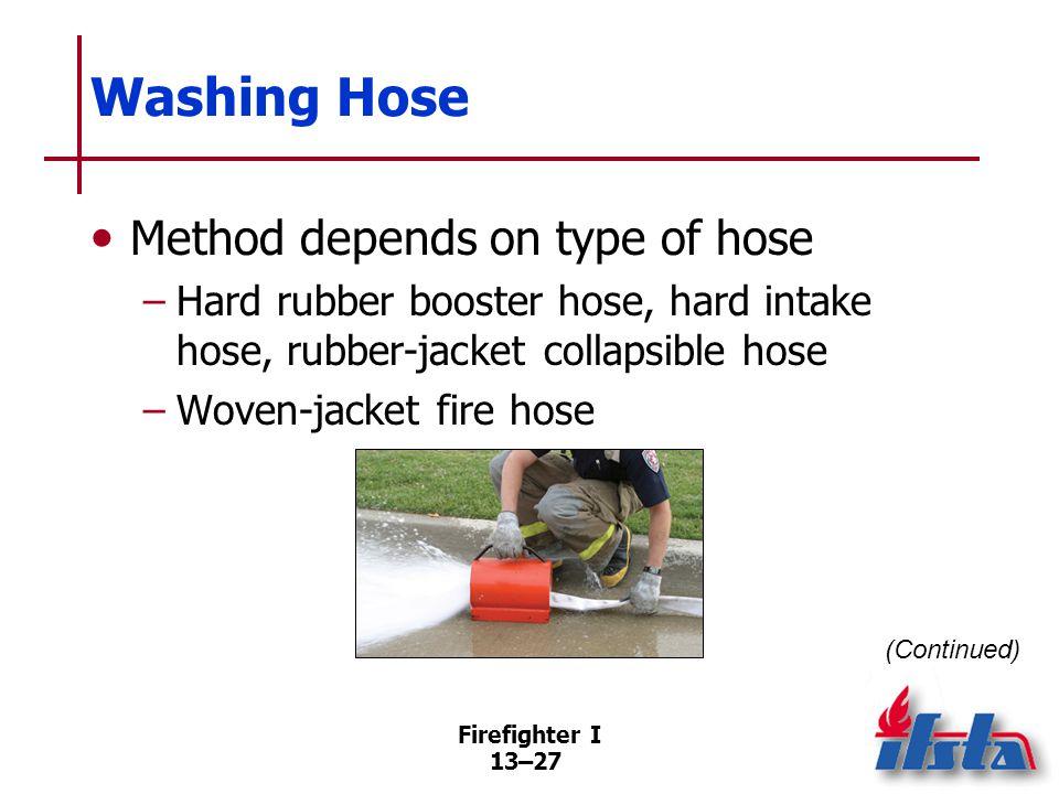 Firefighter I 13–27 Washing Hose Method depends on type of hose –Hard rubber booster hose, hard intake hose, rubber-jacket collapsible hose –Woven-jacket fire hose (Continued)