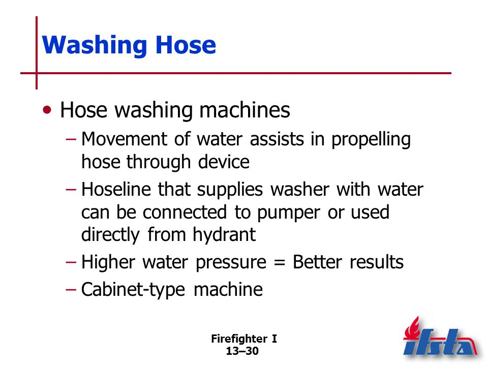 Firefighter I 13–30 Washing Hose Hose washing machines –Movement of water assists in propelling hose through device –Hoseline that supplies washer with water can be connected to pumper or used directly from hydrant –Higher water pressure = Better results –Cabinet-type machine