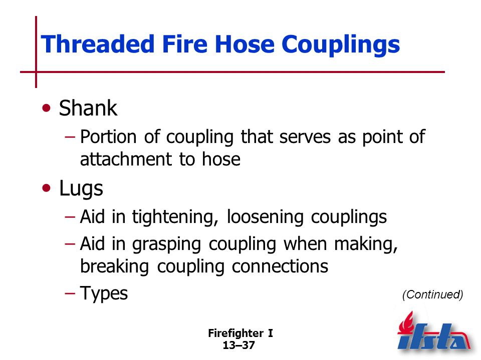 Firefighter I 13–37 Threaded Fire Hose Couplings Shank –Portion of coupling that serves as point of attachment to hose Lugs –Aid in tightening, loosening couplings –Aid in grasping coupling when making, breaking coupling connections –Types (Continued)