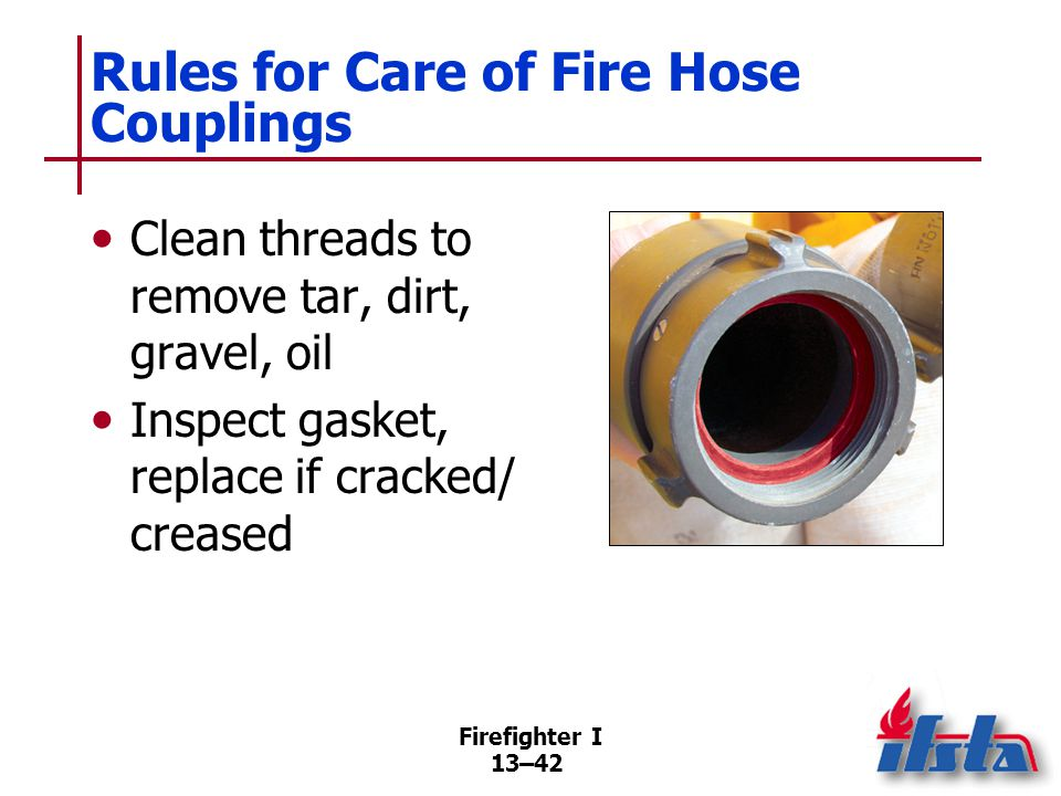 Firefighter I 13–42 Rules for Care of Fire Hose Couplings Clean threads to remove tar, dirt, gravel, oil Inspect gasket, replace if cracked/ creased