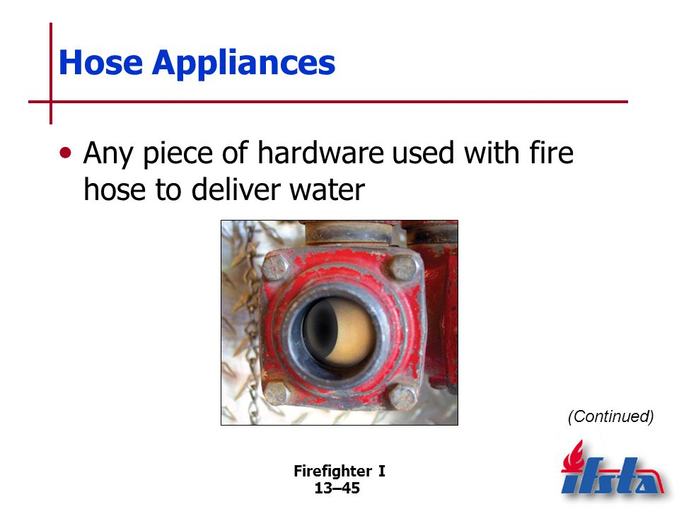 Firefighter I 13–45 Hose Appliances Any piece of hardware used with fire hose to deliver water (Continued)