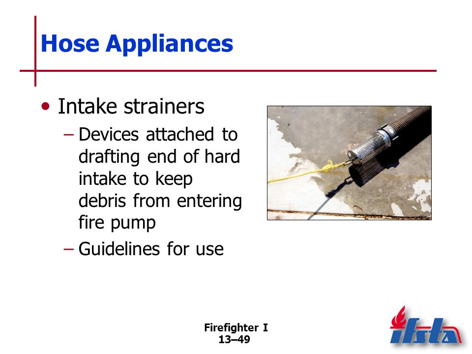 Firefighter I 13–49 Hose Appliances Intake strainers –Devices attached to drafting end of hard intake to keep debris from entering fire pump –Guidelines for use