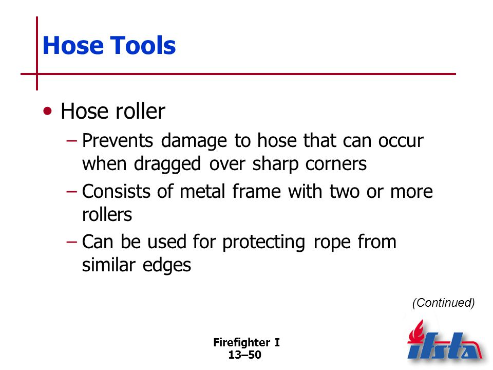Firefighter I 13–50 Hose Tools Hose roller –Prevents damage to hose that can occur when dragged over sharp corners –Consists of metal frame with two or more rollers –Can be used for protecting rope from similar edges (Continued)