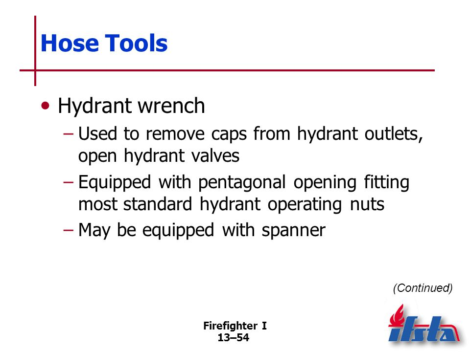 Firefighter I 13–54 Hose Tools Hydrant wrench –Used to remove caps from hydrant outlets, open hydrant valves –Equipped with pentagonal opening fitting most standard hydrant operating nuts –May be equipped with spanner (Continued)