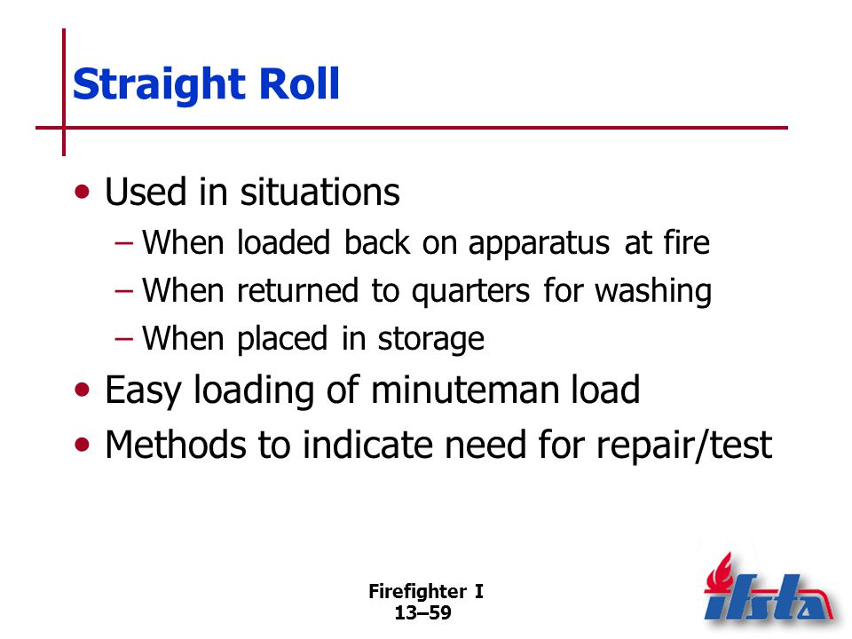 Firefighter I 13–59 Used in situations –When loaded back on apparatus at fire –When returned to quarters for washing –When placed in storage Easy loading of minuteman load Methods to indicate need for repair/test Straight Roll