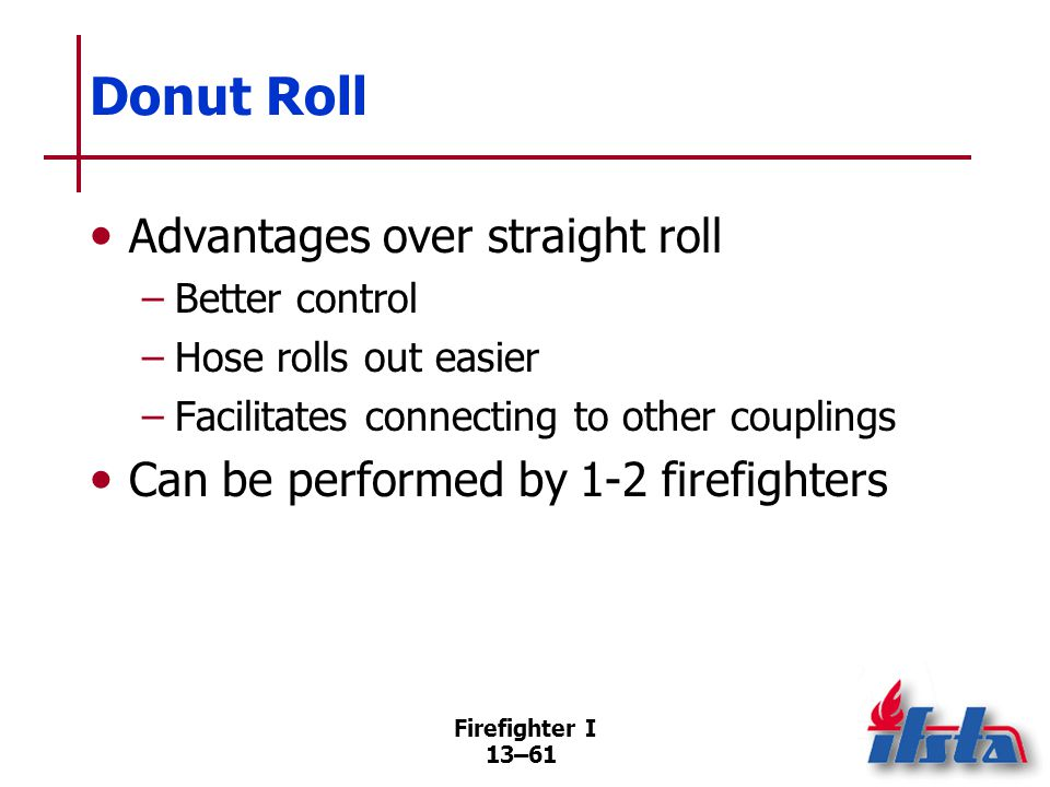 Firefighter I 13–61 Donut Roll Advantages over straight roll –Better control –Hose rolls out easier –Facilitates connecting to other couplings Can be performed by 1-2 firefighters
