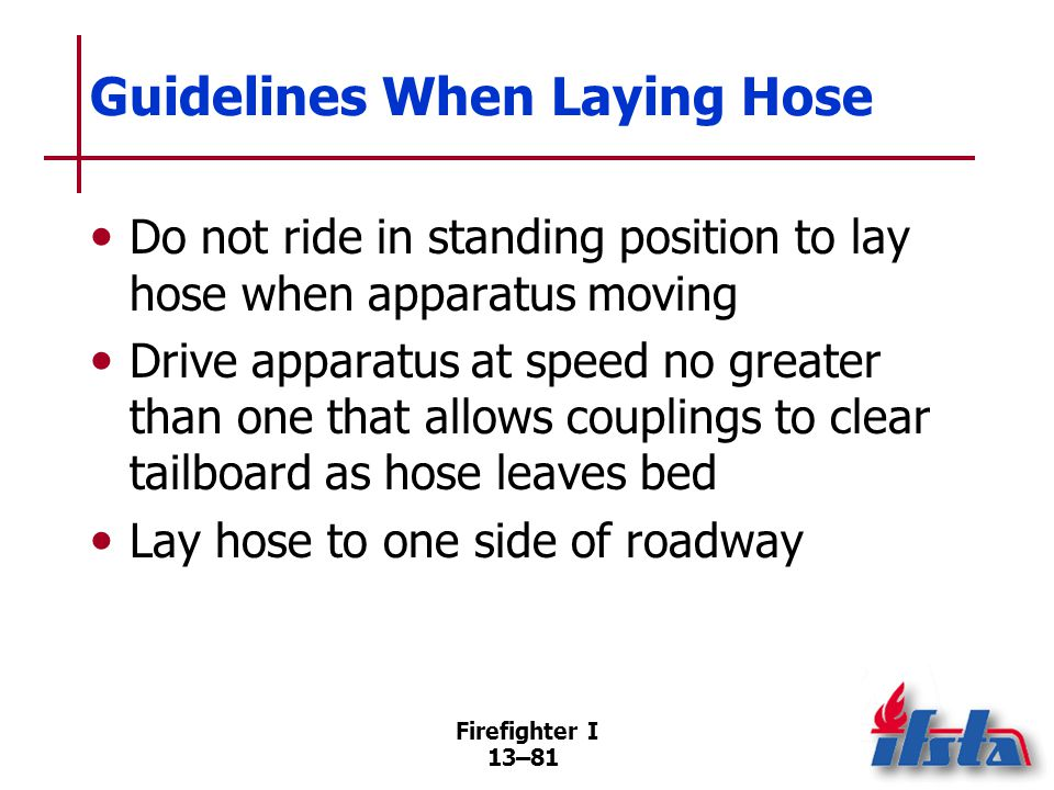 Firefighter I 13–81 Guidelines When Laying Hose Do not ride in standing position to lay hose when apparatus moving Drive apparatus at speed no greater than one that allows couplings to clear tailboard as hose leaves bed Lay hose to one side of roadway