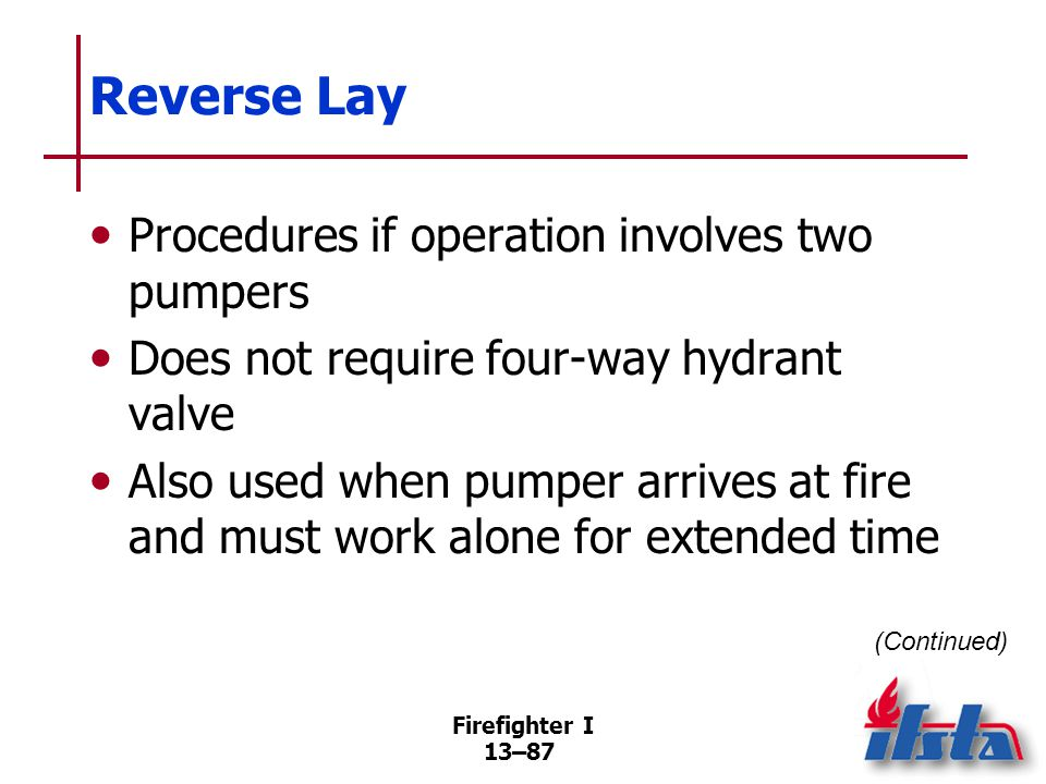 Firefighter I 13–87 Reverse Lay Procedures if operation involves two pumpers Does not require four-way hydrant valve Also used when pumper arrives at fire and must work alone for extended time (Continued)