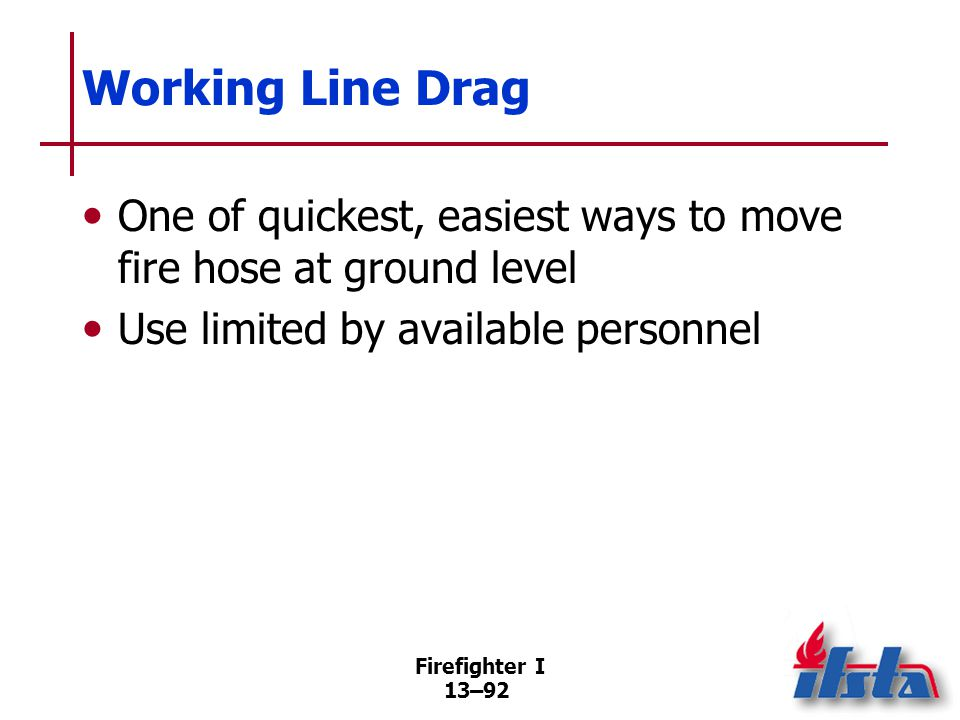 Firefighter I 13–92 Working Line Drag One of quickest, easiest ways to move fire hose at ground level Use limited by available personnel