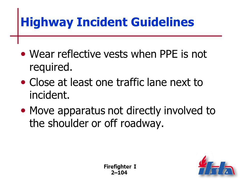 Firefighter I 2–104 Highway Incident Guidelines Wear reflective vests when PPE is not required. Close at least one traffic lane next to incident. Move