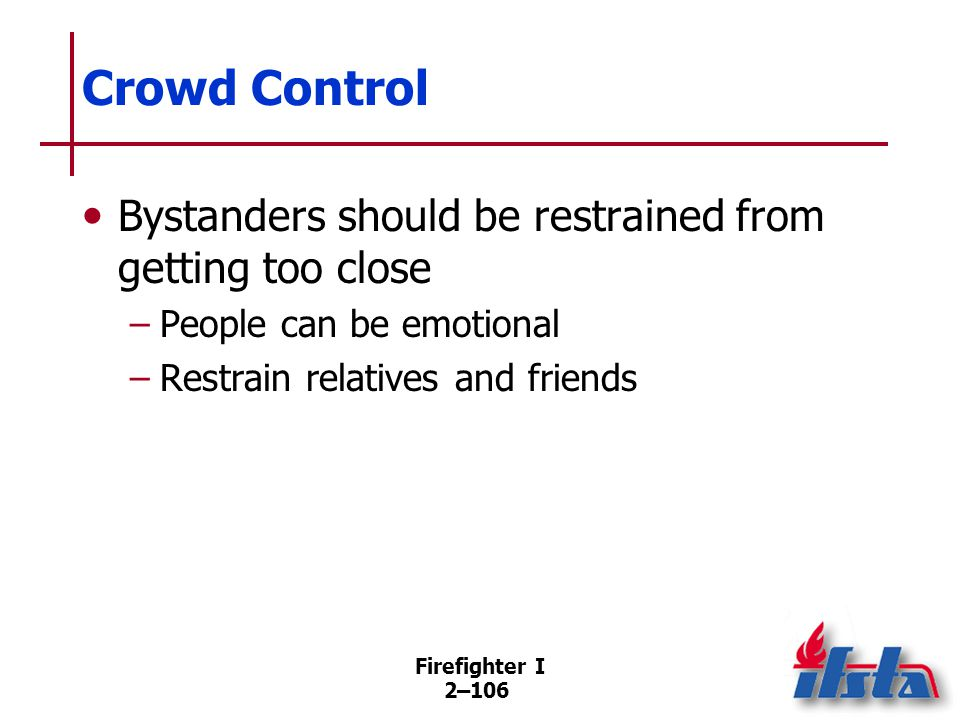 Firefighter I 2–106 Crowd Control Bystanders should be restrained from getting too close –People can be emotional –Restrain relatives and friends