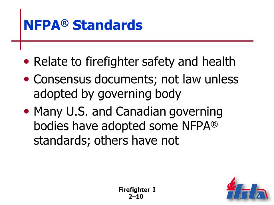 Firefighter I 2–10 NFPA ® Standards Relate to firefighter safety and health Consensus documents; not law unless adopted by governing body Many U.S. an