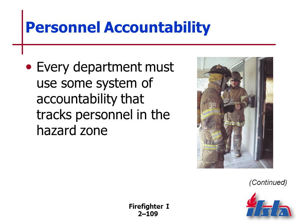 Firefighter I 2–109 Personnel Accountability Every department must use some system of accountability that tracks personnel in the hazard zone (Continu