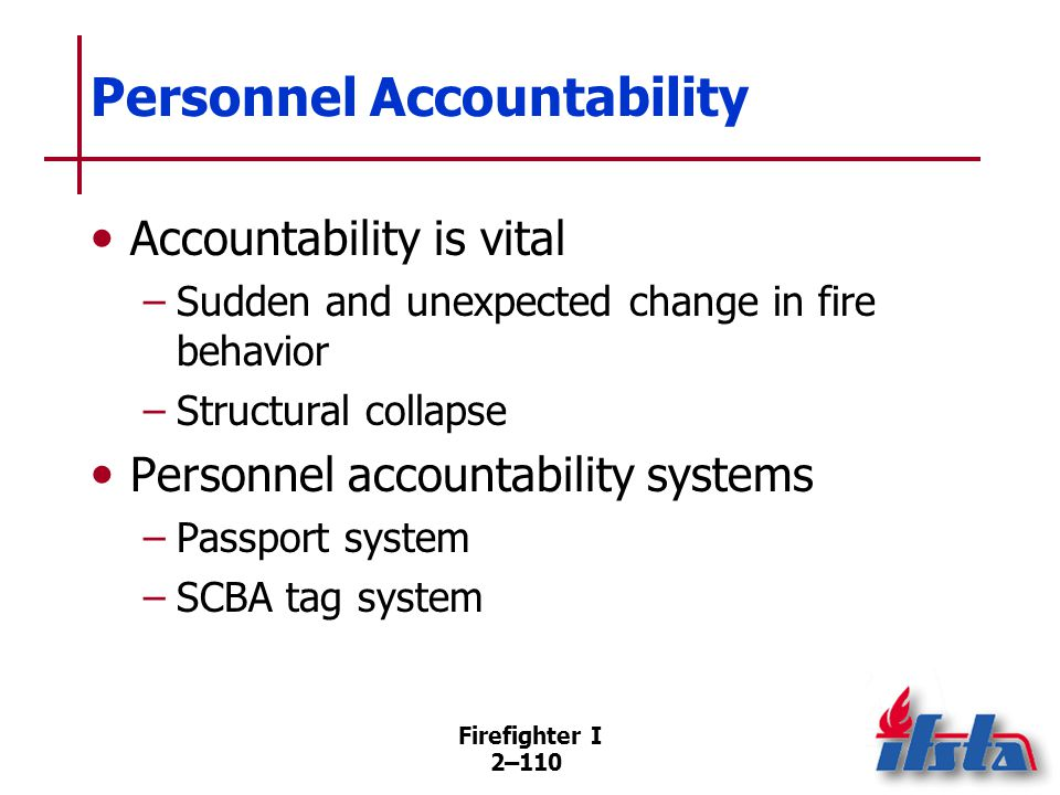 Firefighter I 2–110 Personnel Accountability Accountability is vital –Sudden and unexpected change in fire behavior –Structural collapse Personnel acc