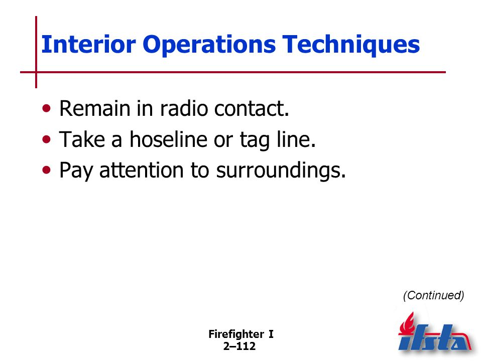 Firefighter I 2–112 Interior Operations Techniques Remain in radio contact. Take a hoseline or tag line. Pay attention to surroundings. (Continued)