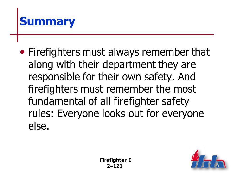 Firefighter I 2–121 Summary Firefighters must always remember that along with their department they are responsible for their own safety. And firefigh