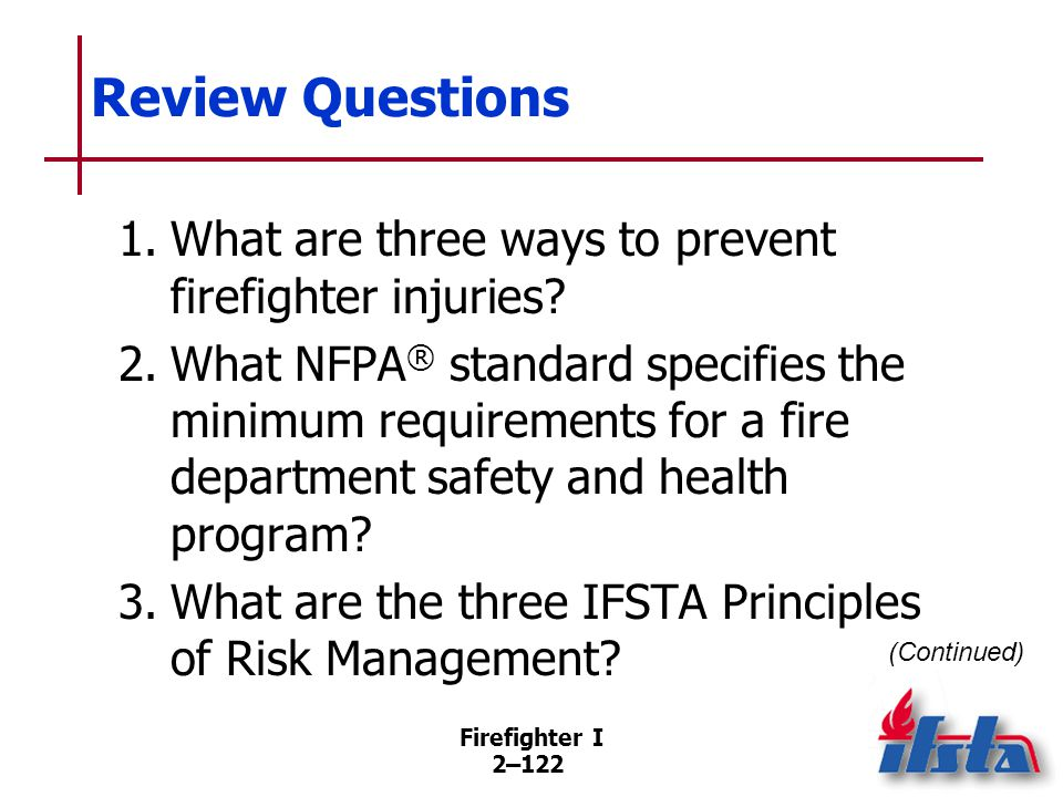 Firefighter I 2–122 Review Questions 1.What are three ways to prevent firefighter injuries? 2.What NFPA ® standard specifies the minimum requirements