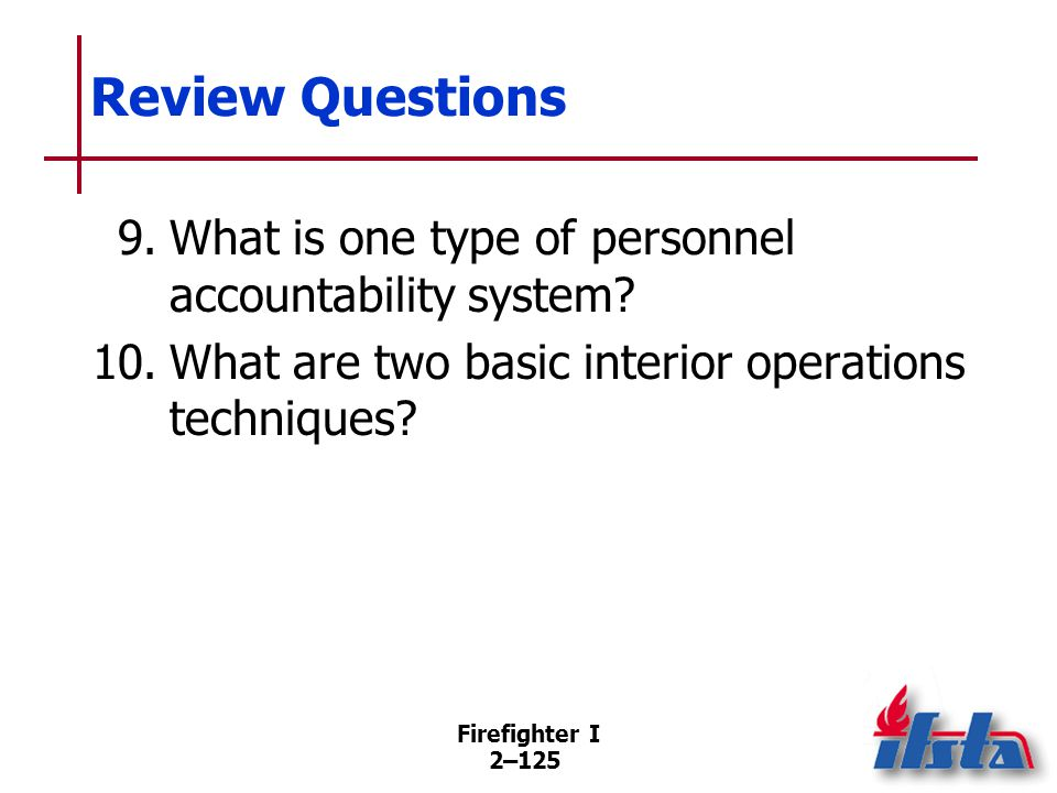 Firefighter I 2–125 Review Questions 9.What is one type of personnel accountability system? 10.What are two basic interior operations techniques?