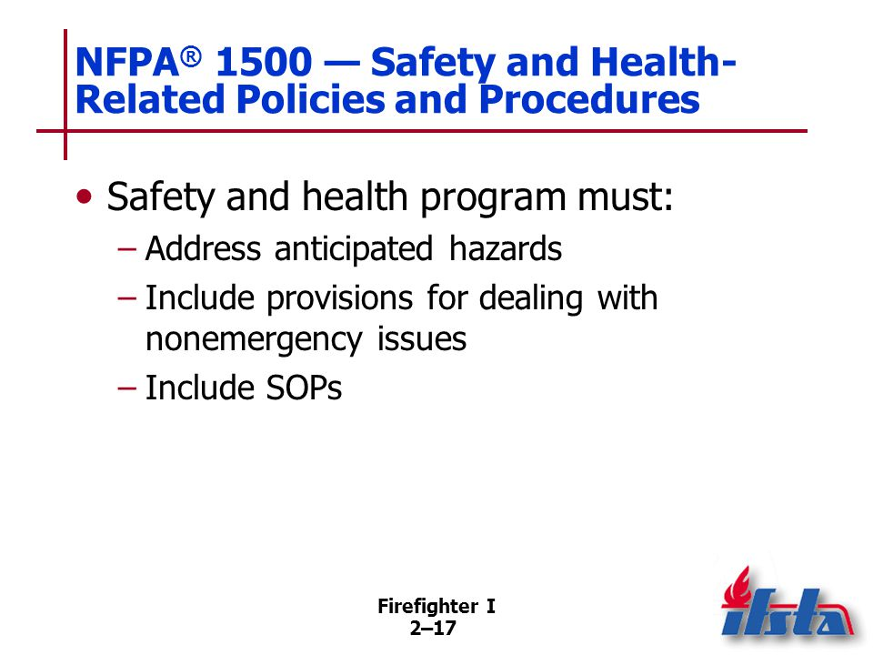 Firefighter I 2–17 NFPA ® 1500 — Safety and Health- Related Policies and Procedures Safety and health program must: –Address anticipated hazards –Incl