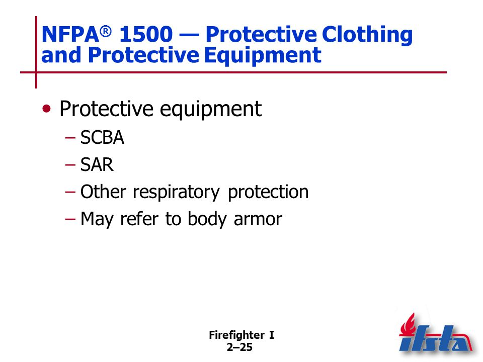 Firefighter I 2–25 NFPA ® 1500 — Protective Clothing and Protective Equipment Protective equipment –SCBA –SAR –Other respiratory protection –May refer