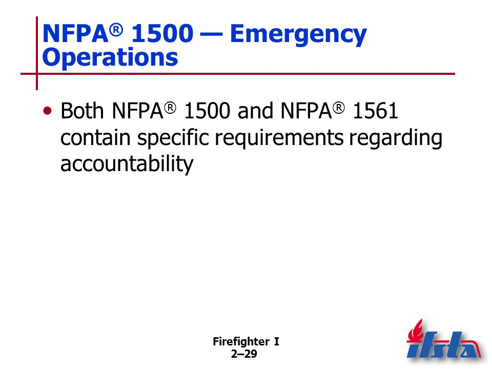 Firefighter I 2–29 NFPA ® 1500 — Emergency Operations Both NFPA ® 1500 and NFPA ® 1561 contain specific requirements regarding accountability