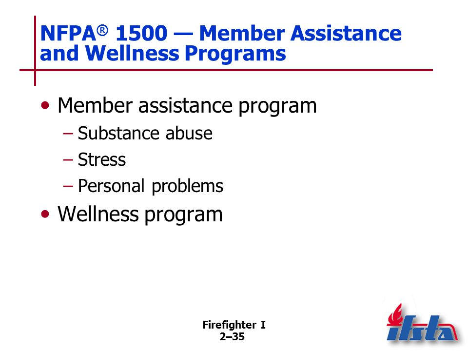 Firefighter I 2–35 NFPA ® 1500 — Member Assistance and Wellness Programs Member assistance program –Substance abuse –Stress –Personal problems Wellnes